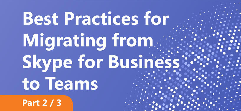 Best Practices for Migrating from Skype for Business to Teams Part 2